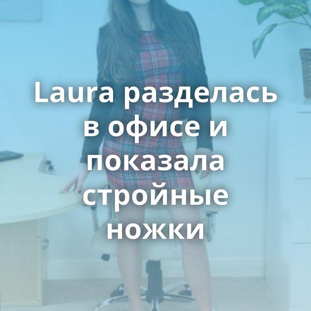 Laura разделась в офисе и показала стройные ножки