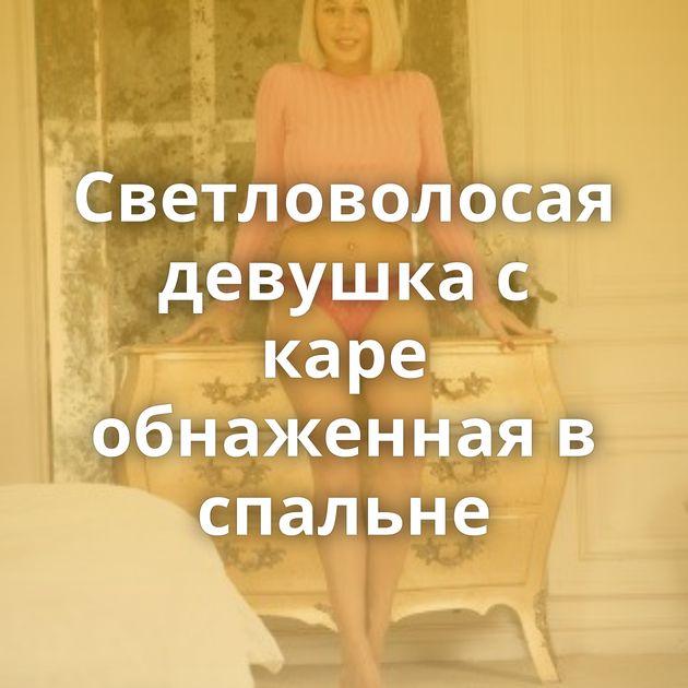 Светловолосая девушка с каре обнаженная в спальне