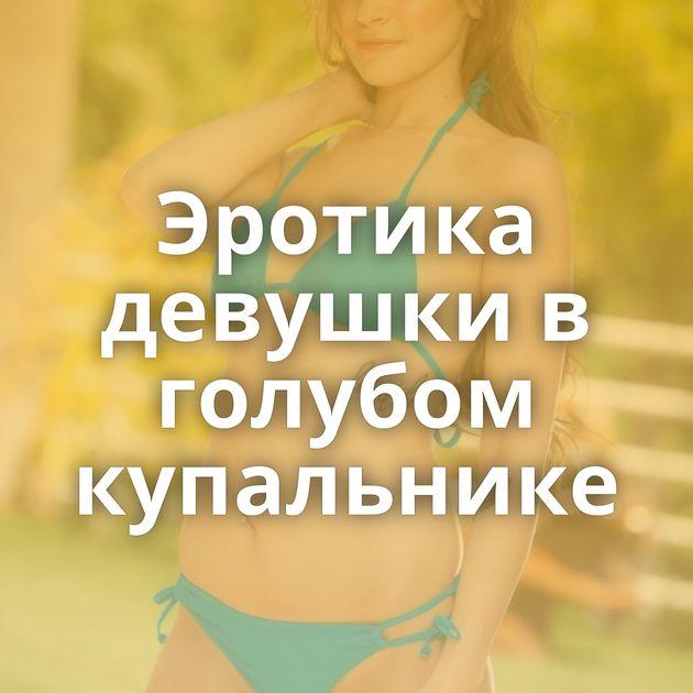 Эротика девушки в голубом купальнике