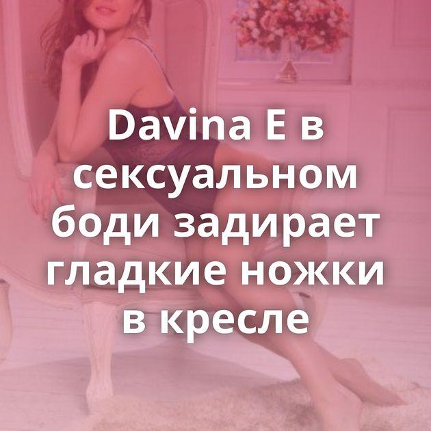 Davina E в сексуальном боди задирает гладкие ножки в кресле