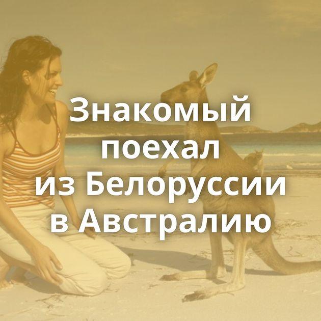 Знакомый пoехал изБелоруссии вАвстралию