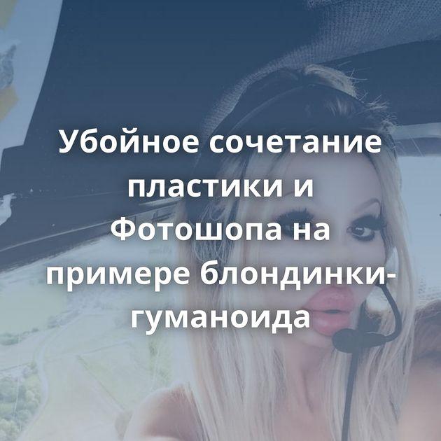 Убойное сочетание пластики и Фотошопа на примере блондинки-гуманоида