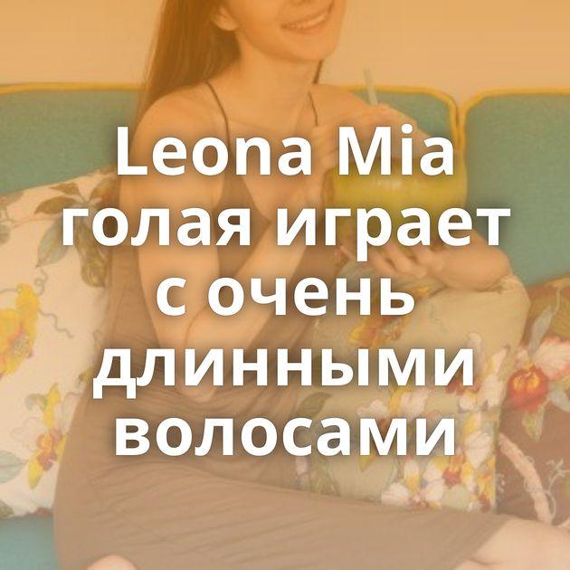 Leona Mia голая играет с очень длинными волосами