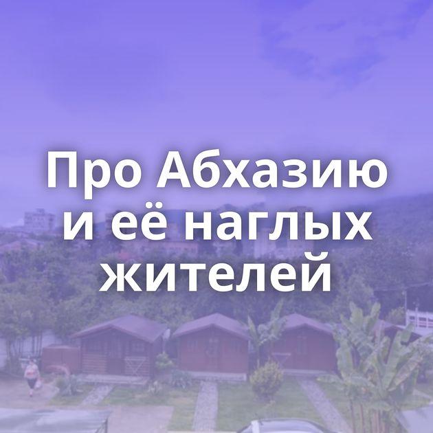 ПроАбхазию иеёнаглых жителей