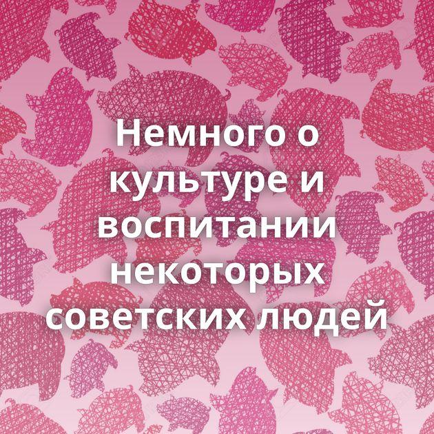 Немного о культуре и воспитании некоторых советских людей