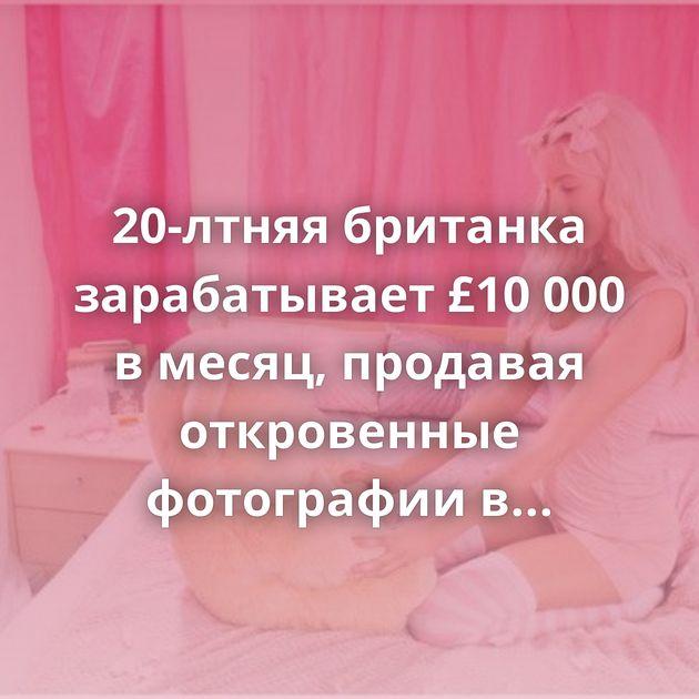 20-лтняя британка зарабатывает £10 000 в месяц, продавая откровенные фотографии в интернете