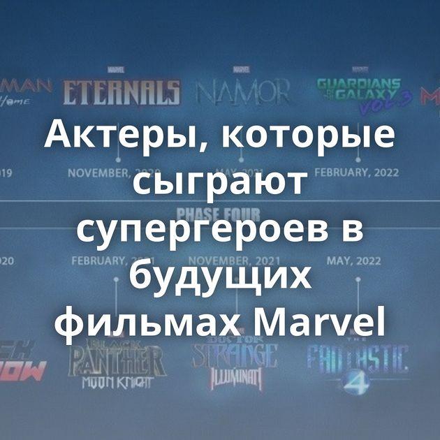 Актеры, которые сыграют супергероев в будущих фильмах Marvel