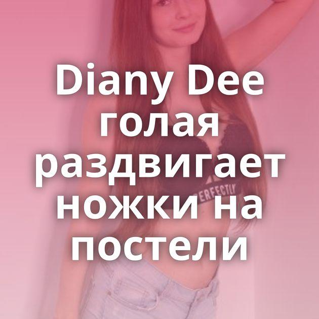 Diany Dee голая раздвигает ножки на постели