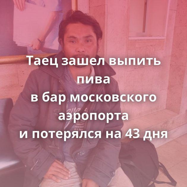 Таец зашел выпить пива вбармосковского аэропорта ипотерялся на43дня