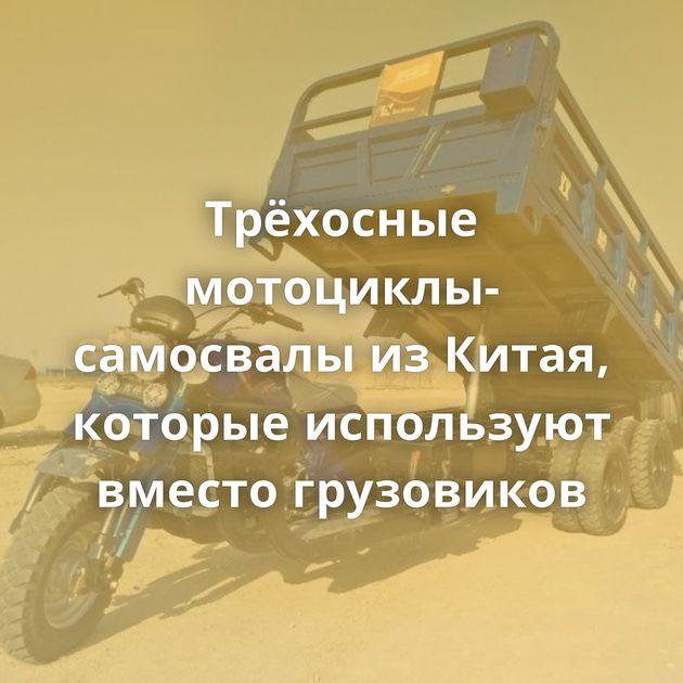 Трёхосные мотоциклы-самосвалы изКитая, которые используют вместо грузовиков