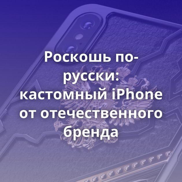 Роскошь по-русски: кастомный iPhone от отечественного бренда