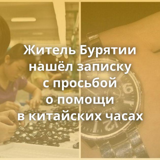 Житель Бурятии нашёл записку спросьбой опомощи вкитайских часах
