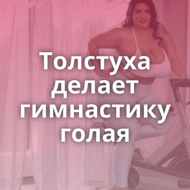 Толстуха делает гимнастику голая