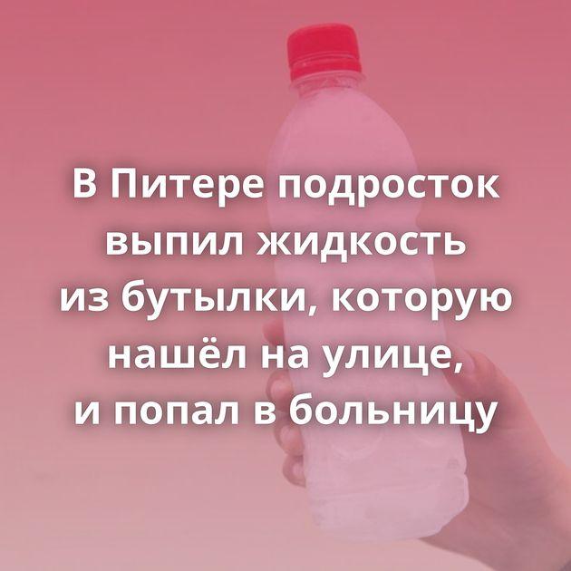 ВПитере подросток выпил жидкость избутылки, которую нашёл наулице, ипопал вбольницу