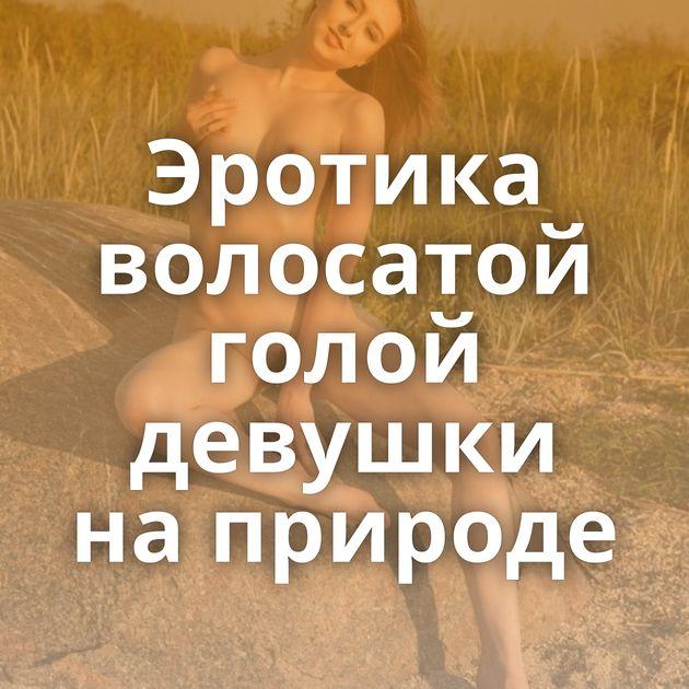 Эротика волосатой голой девушки на природе