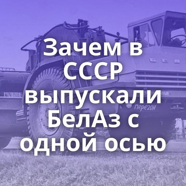 Зачем в СССР выпускали БелАз с одной осью