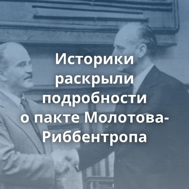 Историки раскрыли подробности опакте Молотова-Риббентропа