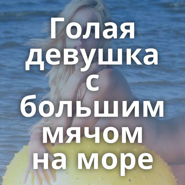 Голая девушка с большим мячом на море