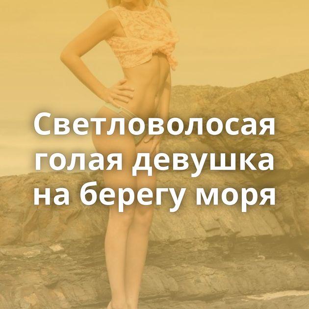 Светловолосая голая девушка на берегу моря