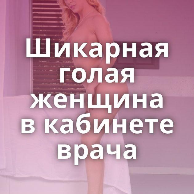 Шикарная голая женщина в кабинете врача