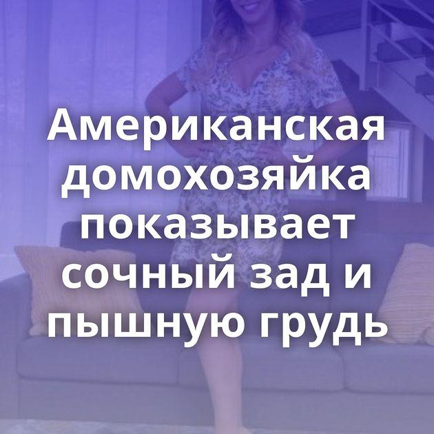 Американская домохозяйка показывает сочный зад и пышную грудь