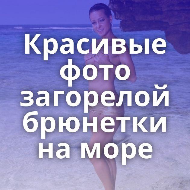 Красивые фото загорелой брюнетки на море