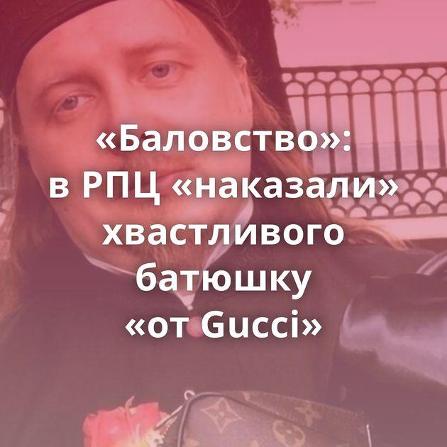 «Баловство»: вРПЦ«наказали» хвастливого батюшку «отGucci»