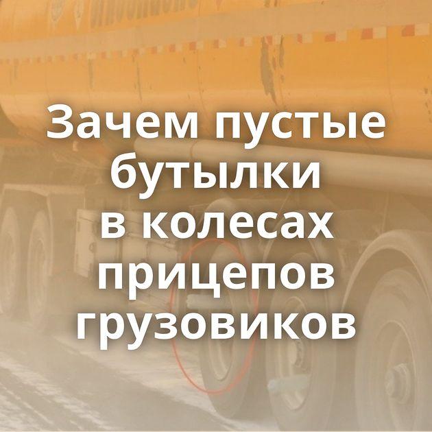 Зачем пустые бутылки вколесах прицепов грузовиков