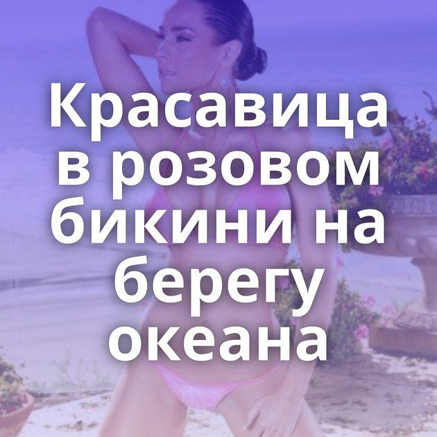 Красавица в розовом бикини на берегу океана