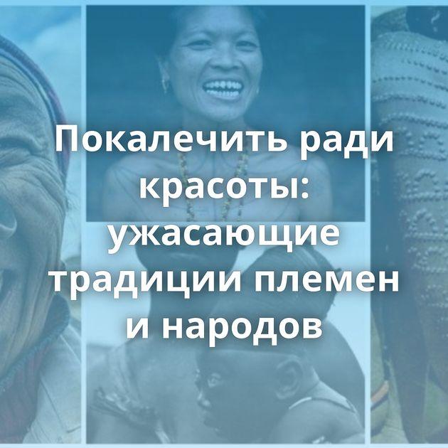 Покалечить ради красоты: ужасающие традиции племен инародов