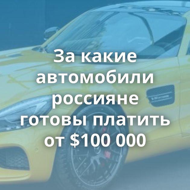 За какие автомобили россияне готовы платить от $100 000