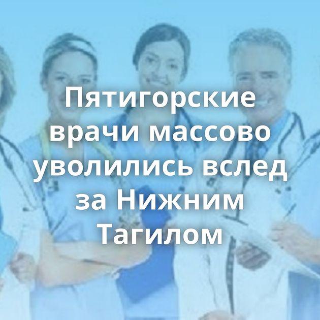 Пятигорские врачи массово уволились вслед заНижним Тагилом