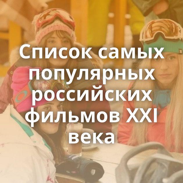 Список самых популярных российских фильмов XXI века