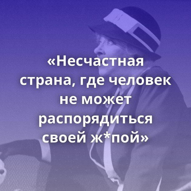 «Несчастная страна, гдечеловек неможет распорядиться своей ж*пой»