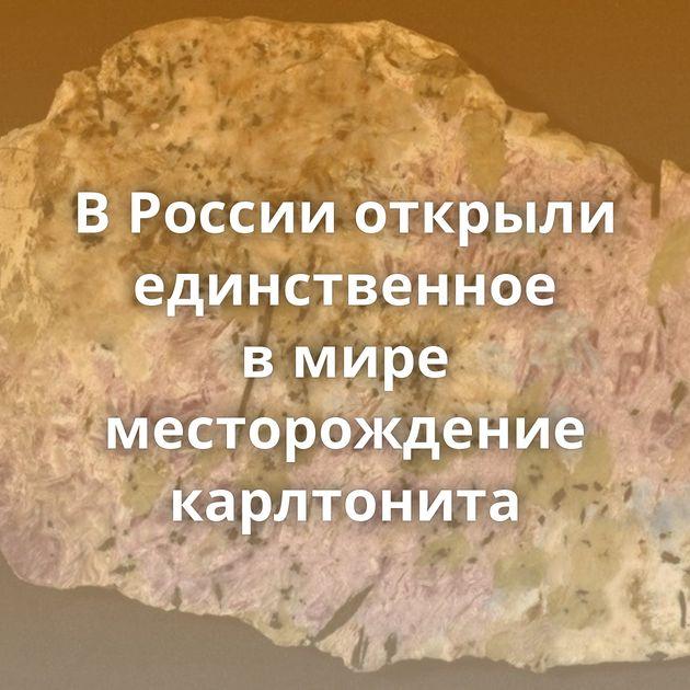 ВРоссии открыли единственное вмире месторождение карлтонита