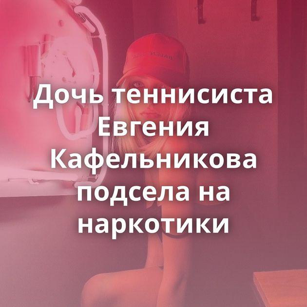Дочь теннисиста Евгения Кафельникова подсела на наркотики