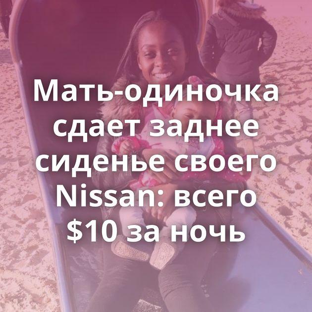 Мать-одиночка сдает заднее сиденье своего Nissan: всего $10 за ночь