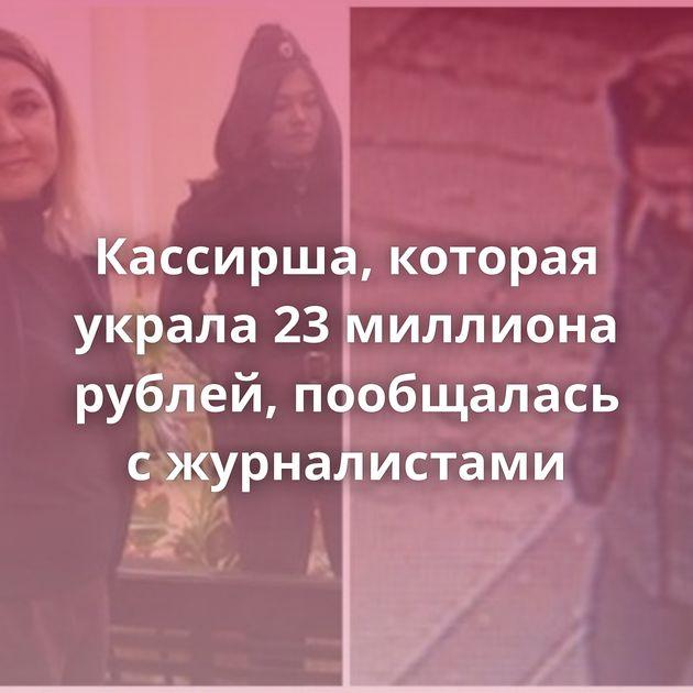 Кассирша, которая украла 23миллиона рублей, пообщалась сжурналистами