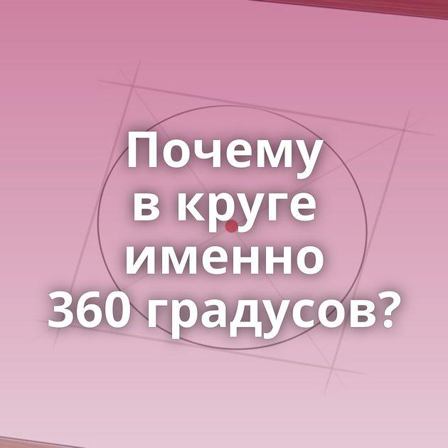 Почему вкруге именно 360градусов?