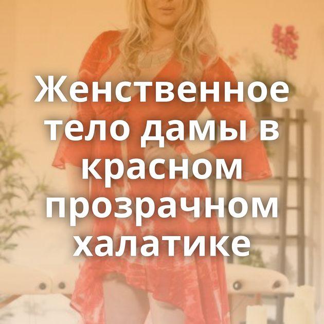 Женственное тело дамы в красном прозрачном халатике