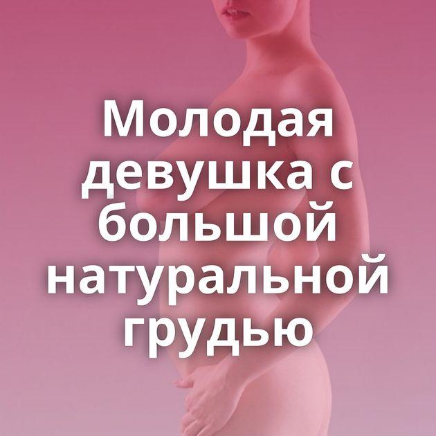 Молодая девушка с большой натуральной грудью