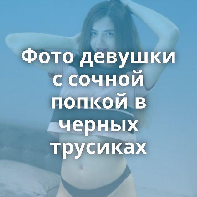 Фото девушки с сочной попкой в черных трусиках