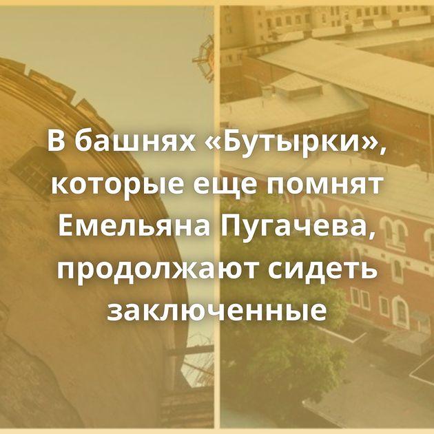 Вбашнях «Бутырки», которые ещепомнят Емельяна Пугачева, продолжают сидеть заключенные