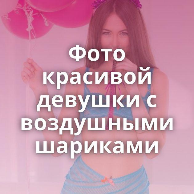 Фото красивой девушки с воздушными шариками
