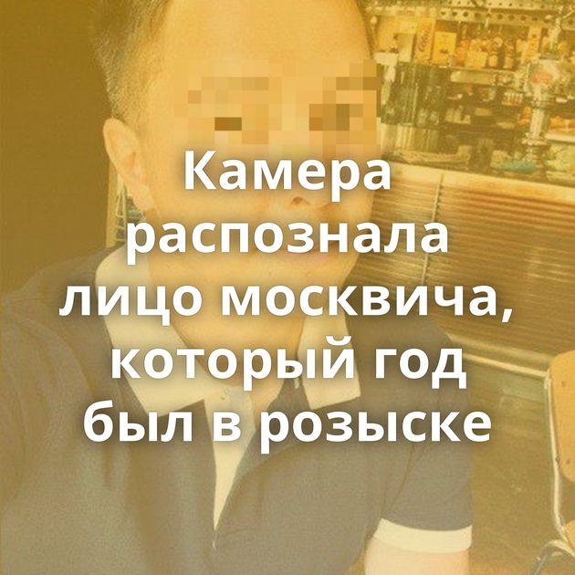 Камера распознала лицо москвича, который год был в розыске