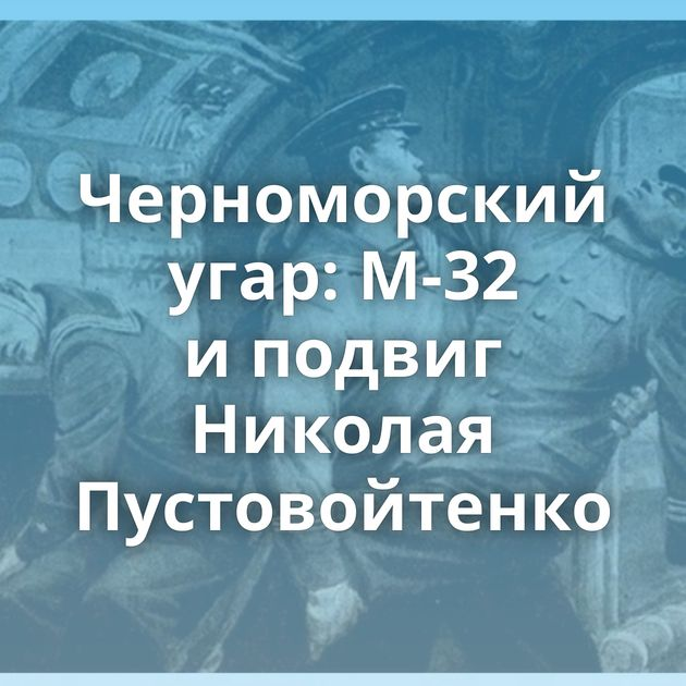 Черноморский угар: М-32 иподвиг Николая Пустовойтенко