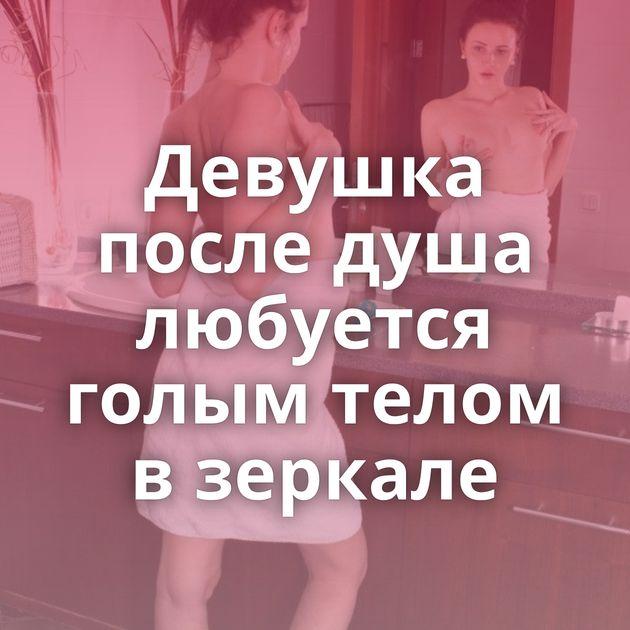 Девушка после душа любуется голым телом в зеркале