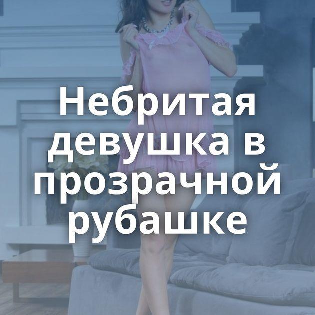 Небритая девушка в прозрачной рубашке