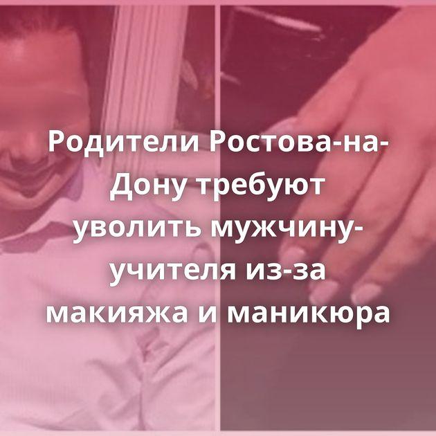 Родители Ростова-на-Дону требуют уволить мужчину-учителя из-за макияжа иманикюра