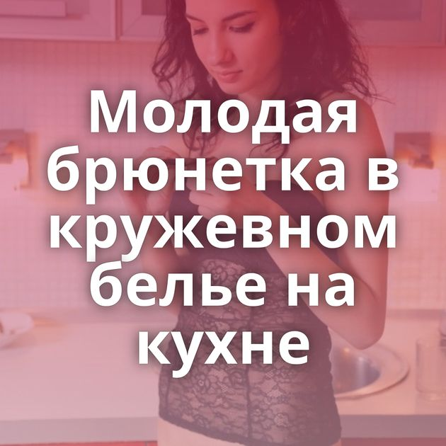 Молодая брюнетка в кружевном белье на кухне